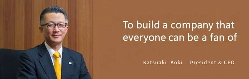 We are working to build a company that everyone will love. Katsuaki Aoki, President & CEO